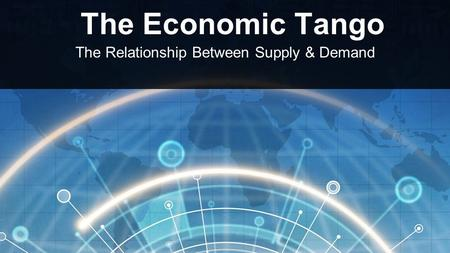 The Economic Tango The Relationship Between Supply & Demand.