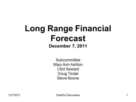 12/7/2011Draft for Discussion Long Range Financial Forecast December 7, 2011 Subcommittee Mary Ann Ashton Clint Seward Doug Tindal Steve Noone 1.