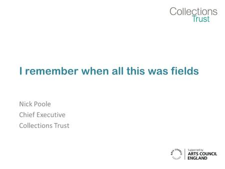 I remember when all this was fields Nick Poole Chief Executive Collections Trust.