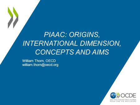 PIAAC: ORIGINS, INTERNATIONAL DIMENSION, CONCEPTS AND AIMS William Thorn, OECD