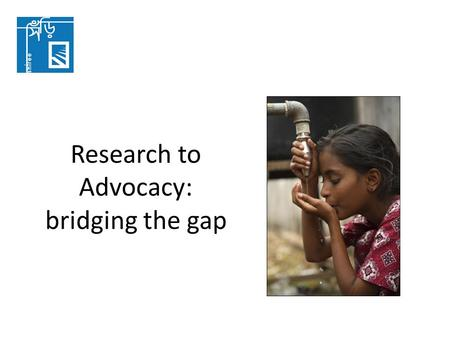 Research to Advocacy: bridging the gap. Pro-poor Advocacy Pro-poor advocacy shapes political decisions and actions that respond to the interests of people.