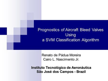 Prognostics of Aircraft Bleed Valves Using a SVM Classification Algorithm Renato de Pádua Moreira Cairo L. Nascimento Jr. Instituto Tecnológico de Aeronáutica.