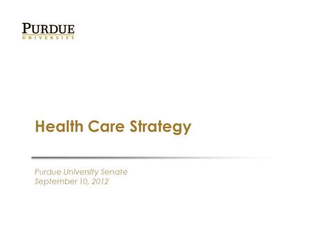 Purdue University Senate September 10, 2012 Health Care Strategy.