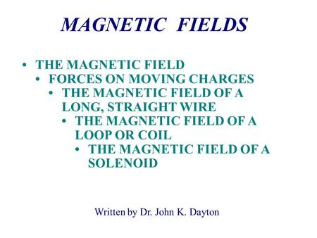 Written by Dr. John K. Dayton MAGNETIC FIELDS THE MAGNETIC FIELD FORCES ON MOVING CHARGES THE MAGNETIC FIELD OF A LONG, STRAIGHT WIRE THE MAGNETIC FIELD.