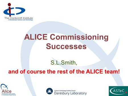 ALICE Commissioning Successes S.L.Smith, and of course the rest of the ALICE team!