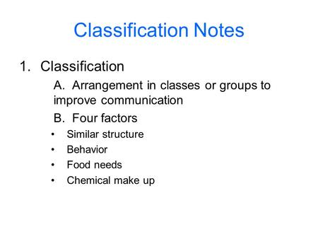 Classification Notes 1.Classification A. Arrangement in classes or groups to improve communication B. Four factors Similar structure Behavior Food needs.