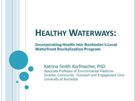 H EALTHY W ATERWAYS : Incorporating Health into Rochester's Local Waterfront Revitalization Program 1 Katrina Smith Korfmacher, PhD Associate Professor.