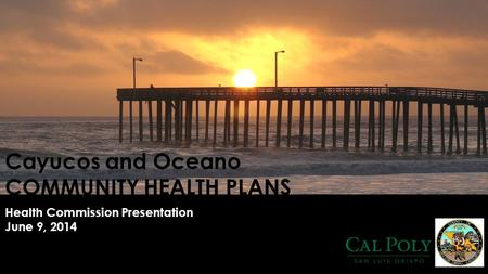 Cayucos and Oceano COMMUNITY HEALTH PLANS Health Commission Presentation June 9, 2014.