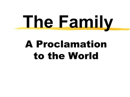 "The Family A Proclamation to the World. The Prophets Speak ""We, the First Presidency and the Council of the Twelve Apostles of The Church of Jesus Christ."