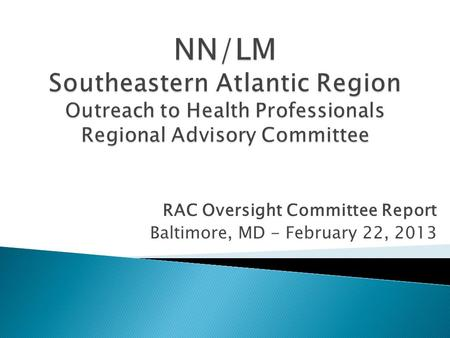 RAC Oversight Committee Report Baltimore, MD - February 22, 2013.