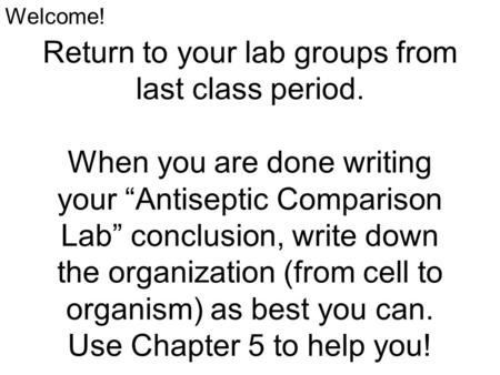 "Return to your lab groups from last class period. When you are done writing your ""Antiseptic Comparison Lab"" conclusion, write down the organization (from."