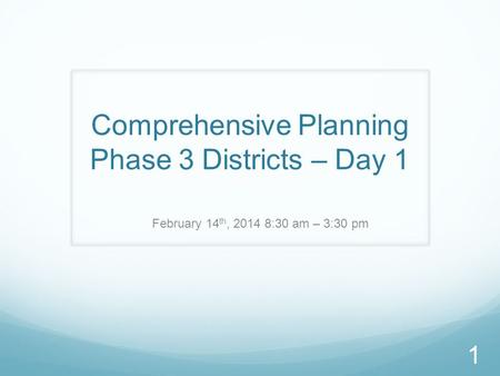Comprehensive Planning Phase 3 Districts – Day 1 February 14 th, 2014 8:30 am – 3:30 pm 1.