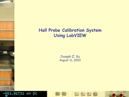 Hall Probe Calibration System Using LabVIEW Joseph Z. Xu August 11, 2003.