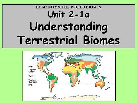 HUMANITY & THE WORLD BIOMES Unit 2-1a Understanding Terrestrial Biomes.