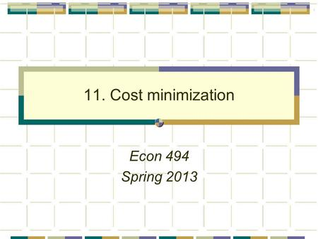 1 11. Cost minimization Econ 494 Spring 2013. 2 Agenda Cost minimization Primal approach Envelope theorem for constrained optimization Link to profit.