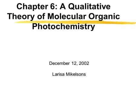Chapter 6: A Qualitative Theory of Molecular Organic Photochemistry December 12, 2002 Larisa Mikelsons.