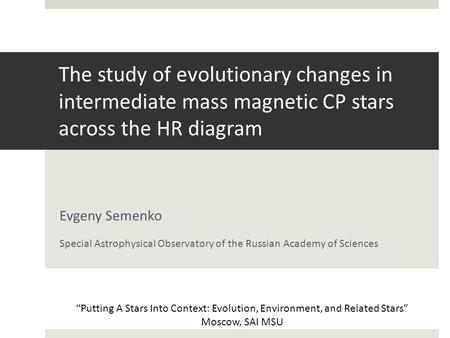 The study of evolutionary changes in intermediate mass magnetic CP stars across the HR diagram Evgeny Semenko Special Astrophysical Observatory of the.