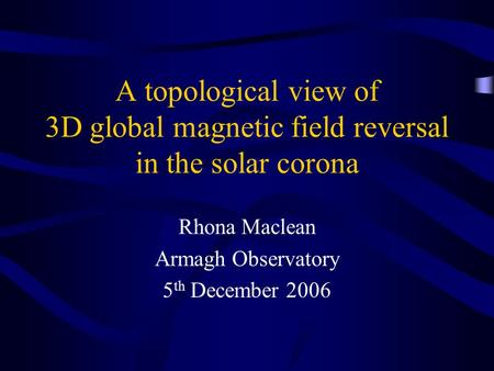 A topological view of 3D global magnetic field reversal in the solar corona Rhona Maclean Armagh Observatory 5 th December 2006.