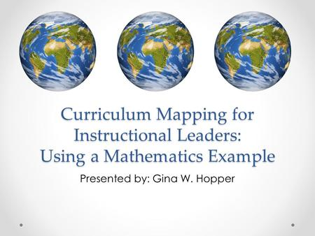 Curriculum Mapping for Instructional Leaders: Using a Mathematics Example Presented by: Gina W. Hopper.
