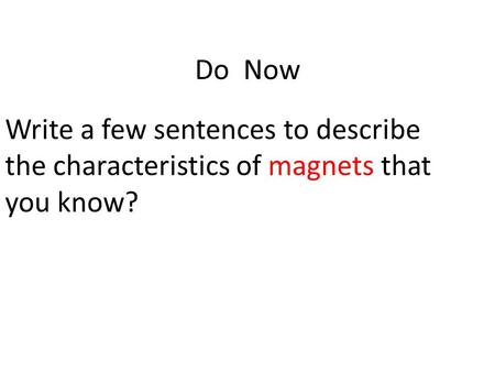 Do Now Write a few sentences to describe the characteristics of magnets that you know?