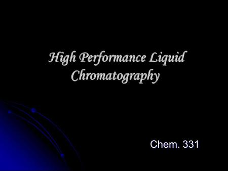 High Performance Liquid Chromatography High Performance Liquid Chromatography Chem. 331.