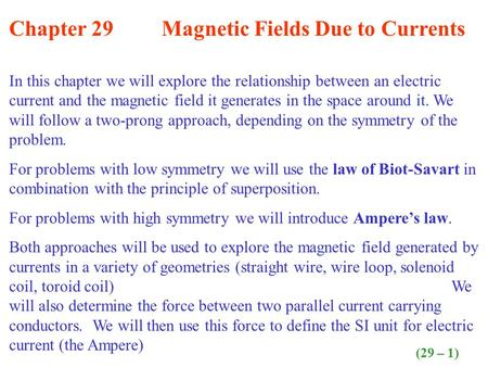 Chapter 29 Magnetic Fields Due to Currents In this chapter we will explore the relationship between an electric current and the magnetic field it generates.