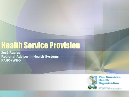 Health Service Provision José Ruales Regional Advisor in Health Systems PAHO/WHO.