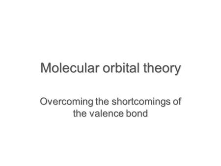 Molecular orbital theory Overcoming the shortcomings of the valence bond.