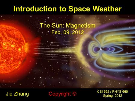 Introduction to Space Weather Jie Zhang CSI 662 / PHYS 660 Spring, 2012 Copyright © The Sun: Magnetism Feb. 09, 2012.