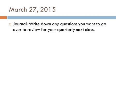 March 27, 2015  Journal: Write down any questions you want to go over to review for your quarterly next class.