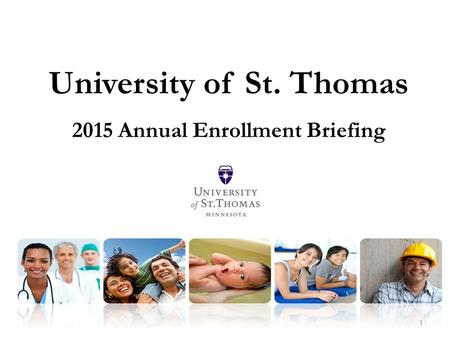 1 University of St. Thomas 2015 Annual Enrollment Briefing.