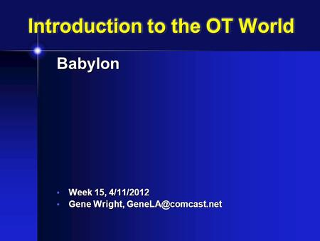 Introduction to the OT World <strong>Babylon</strong> Week 15, 4/11/2012 Week 15, 4/11/2012 Gene Wright, Gene Wright,