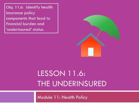 LESSON 11.6: THE UNDERINSURED Module 11: Health Policy Obj. 11.6: Identify health insurance policy components that lead to financial burden and 'underinsured'