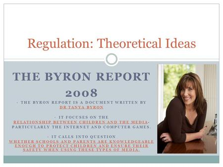 THE BYRON REPORT 2008 Regulation: Theoretical Ideas THE BYRON REPORT IS A DOCUMENT WRITTEN BY DR TANYA BYRON IT FOCUSES ON THE RELATIONSHIP BETWEEN CHILDREN.