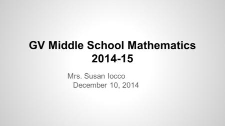 GV Middle School Mathematics 2014-15 Mrs. Susan Iocco December 10, 2014.