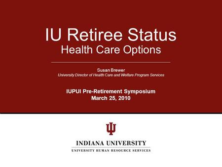 Health Care Options IU Retiree Status Susan Brewer University Director of Health Care and Welfare Program Services IUPUI Pre-Retirement Symposium March.