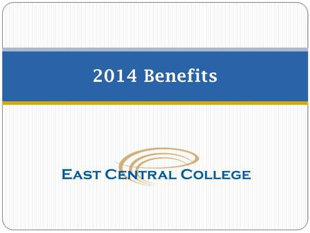 2014 Benefits. Open Enrollment  Elections made during open enrollment will become effective on January 1, 2014.  East Central College offers you and.
