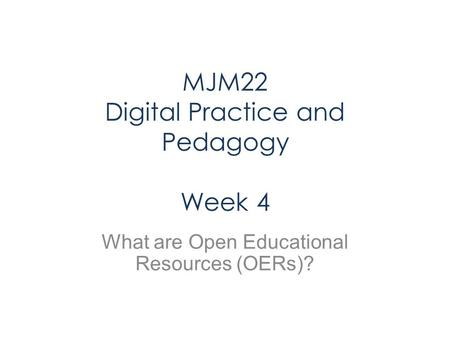 MJM22 Digital Practice and Pedagogy Week 4 What are Open Educational Resources (OERs)?