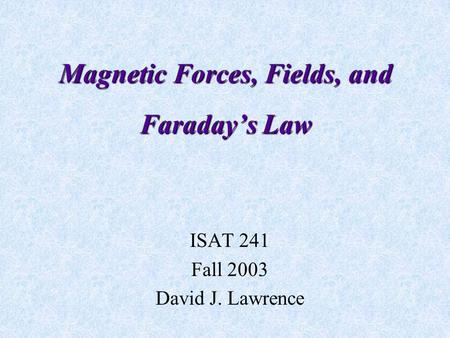 Magnetic Forces, Fields, and Faraday's Law ISAT 241 Fall 2003 David J. Lawrence.