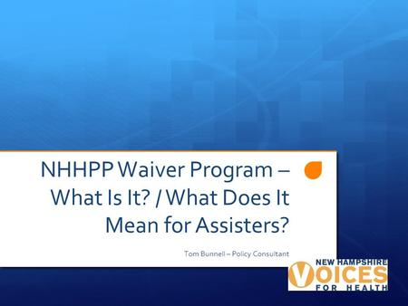 NHHPP Waiver Program – What Is It? / What Does It Mean for Assisters? Tom Bunnell – Policy Consultant.