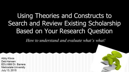 Using Theories and Constructs to Search and Review Existing Scholarship Based on Your Research Question How to understand and evaluate what's what! Abby.