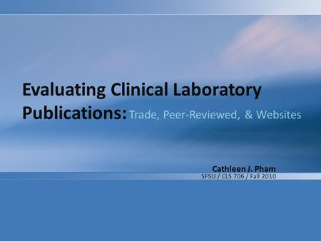 Evaluating Clinical Laboratory Publications: Trade, Peer-Reviewed, & Websites Cathleen J. Pham SFSU / CLS 706 / Fall 2010.