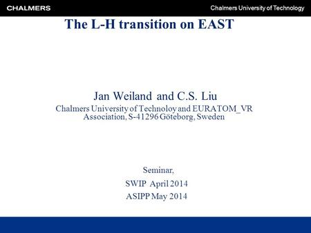 Chalmers University of Technology The L-H transition on EAST Jan Weiland and C.S. Liu Chalmers University of Technoloy and EURATOM_VR Association, S-41296.