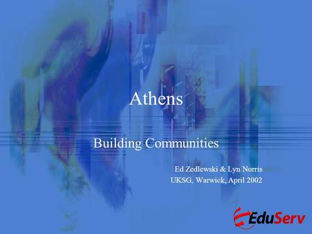 Athens Building Communities Ed Zedlewski & Lyn Norris UKSG, Warwick, April 2002.