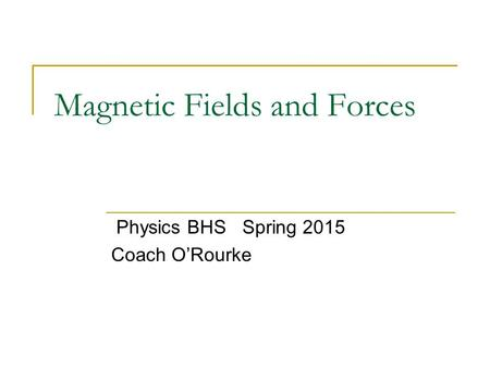 Magnetic Fields and Forces Physics BHS Spring 2015 Coach O'Rourke.