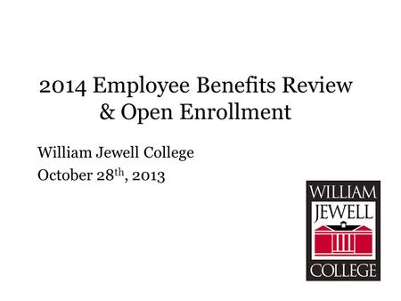 2014 Employee Benefits Review & Open Enrollment William Jewell College October 28 th, 2013.