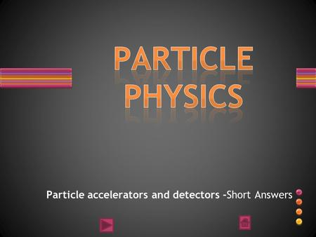 Particle accelerators and detectors -Short Answers.