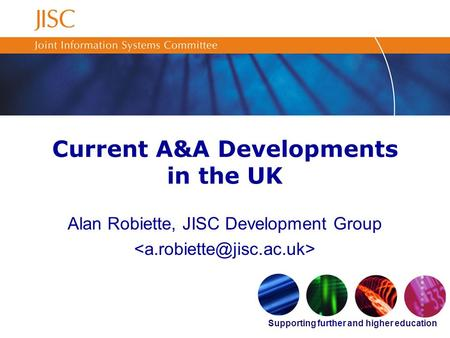 Supporting further and higher education Current A&A Developments in the UK Alan Robiette, JISC Development Group.