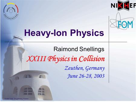 Heavy-Ion Physics Raimond Snellings XXIII Physics in Collision Zeuthen, Germany June 26-28, 2003.