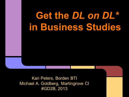 Get the DL on DL* in Business Studies Kari Peters, Borden BTI Michael A. Goldberg, Martingrove CI #GD2B, 2013 (*Down-Low on Digital Literacy!)
